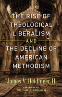 The Rise of Theological Liberalism and the Decline of American Methodism - James Heidinger