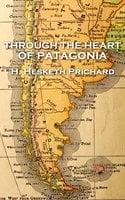 Through the Heart of Patagonia - H. Hesketh Prichard