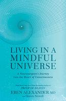 Living in a Mindful Universe - Eben Alexander, Karen Newell