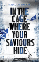 In the Cage Where Your Saviours Hide - Malcolm Mackay