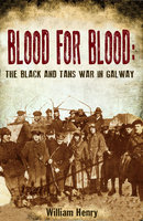 Blood for Blood: The Black and Tan War in Galway - William Henry
