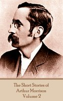 The Short Stories of Arthur Morrison - Volume 2 - Arthur Morrison