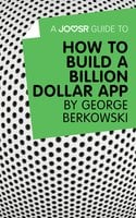 A Joosr Guide to... How to Build a Billion Dollar App by George Berkowski - Joosr