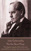 The Six Short Plays - John Galsworthy