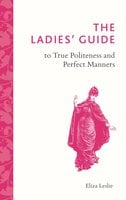 The Ladies' Guide to True Politeness and Perfect Manners - Eliza Leslie