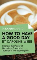 A Joosr Guide to... How to Have a Good Day by Caroline Webb - Joosr
