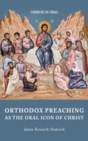 ORTHODOX PREACHINGAS THE ORAL ICON OF CHRIST - James Kenneth Hamrick