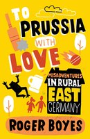 To Prussia With Love - Roger Boyes
