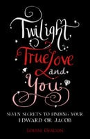 Twilight, True Love and You - Louise Deacon