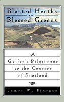 Blasted Heaths and Blessed Green: A Golfer's Pilgrimage to the Courses of Scotland - James W. Finegan