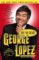 Why You Crying?: My Long, Hard Look at Life, Love, and Laughter - George Lopez