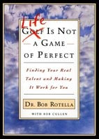 Life is Not a Game of Perfect: Finding Your Real Talent and Making It Work for You - Bob Rotella