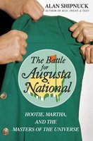 The Battle for Augusta National: Hootie, Martha, and the Masters of the Universe - Alan Shipnuck