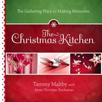 The Christmas Kitchen: The Gathering Place for Making Memories - Tammy Maltby