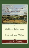 All Courses Great And Small: A Golfer's Pilgrimage to England and Wales - James W. Finegan