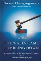 And the Walls Came Tumbling Down: Greatest Closing Arguments Protecting Civil Libertie - Michael S. Lief,H. Mitchell Caldwell