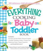 The Everything Cooking For Baby And Toddler Book: 300 Delicious, Easy Recipes to Get Your Child Off to a Healthy Start - Vincent Iannelli,Shana Priwer,Cynthia Phillips