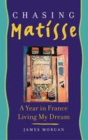Chasing Matisse: A Year in France Living My Dream - James Morgan
