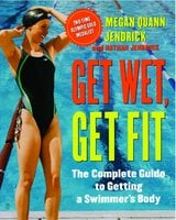 Get Wet, Get Fit: The Complete Guide to Getting a Swimmer's Body - Megan Quann Jendrick, Nathan Jendrick