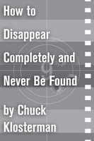 How to Disappear Completely and Never Be Found - Chuck Klosterman