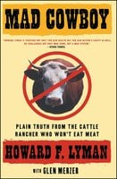 Mad Cowboy: Plain Truth from the Cattle Rancher Who Won't Eat Meat - Howard F. Lyman