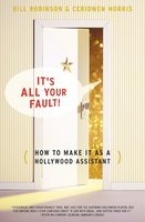 Its All Your Fault: How To Make It As A Hollywood Assistant - Bill Robinson, Ceridwen Morris