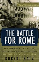 The Battle for Rome: The Germans, the Allies, the Partisans, and the Pope, September 1943-June 1944 - Robert Katz