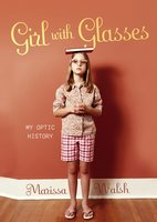 Girl with Glasses: My Optic History - Marissa Walsh
