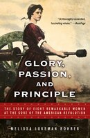 Glory, Passion, and Principle: The Story of Eight Remarkable Women at the Core of the American Revolution - Melissa Lukeman Bohrer