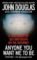 Anyone You Want Me to Be: A True Story of Sex and Death on the Internet - Stephen Singular,John E. Douglas