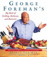 George Foreman's Big Book of Grilling, Barbecue, and Rotisserie: More Than 75 Recipes for Family and Friends - George Foreman, Barbara Witt