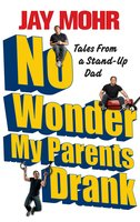 No Wonder My Parents Drank: Tales from a Stand-Up Dad - Jay Mohr