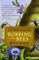 Robbing the Bees: A Biography of Honey – The Sweet Liquid Gold that Seduced the World - Holley Bishop