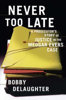 Never Too Late: A Prosecutor's Story of Justice in the Medgar Evars Case - Bobby Delaughter