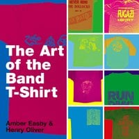The Art of the Band T-shirt - Amber Easby, Henry Oliver