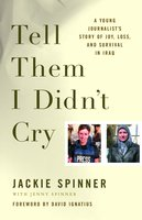 Tell Them I Didn't Cry: A Young Journalist's Story of Joy, Loss, and Survival in Iraq - Jackie Spinner