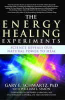 The Energy Healing Experiments: Science Reveals Our Natural Power to Heal - Gary E. Schwartz