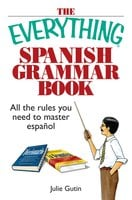 The Everything Spanish Grammar Book: All The Rules You Need To Master Espanol - Julie Gutin