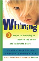 Whining: 3 Steps to Stop It Before the Tears and Tantrums Start - Carolyn Crowder,Audrey Ricker