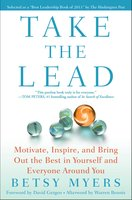 Take the Lead: Motivate, Inspire, and Bring Out the Best in Yourself and Everyone Around You - Betsy Myers