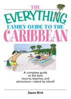 The Everything Family Guide To The Caribbean: A Complete Guide to the Best Resorts, Beaches And Attractions – Island by Island! - Jason Rich