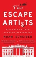 The Escape Artists: How Obama's Team Fumbled the Recovery - Noam Scheiber