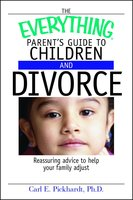 The Everything Parent's Guide To Children And Divorce: Reassuring Advice to Help Your Family Adjust - Carl E Pickhardt