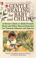 Gentle Healing for Baby and Child: A Parent's Guide to Child-Friendly Herbs and Other - Andrea Candee