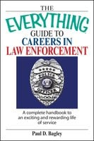 The Everything Guide To Careers In Law Enforcement: A Complete Handbook to an Exciting And Rewarding Life of Service - Paul D Bagley