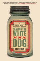 Chasing the White Dog: An Amateur Outlaw's Adventures in Moonshine - Max Watman