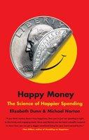 Happy Money: The Science of Happier Spending - Michael Norton, Elizabeth Dunn