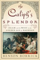 The Caliph's Splendor: Islam and the West in the Golden Age of Baghdad - Benson Bobrick