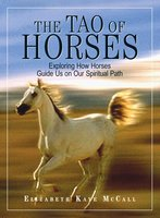The Tao Of Horses: Exploring How Horses Guide Us on Our Spiritual Path - Elizabeth Kaye Mccall
