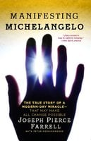 Manifesting Michelangelo: The True Story of a Modern-Day Miracle – That May Make All Change Possible - Joseph Pierce Farrell